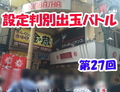 第27回 設定判別出玉バトル in KINBASHA新宿三丁目店