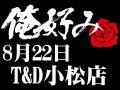 8月22日(土)俺好み in T&D 小松店