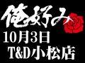 10月3日(土)俺好み in T&D 小松店