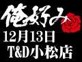 12月13日(日)俺好み in T&D 小松店