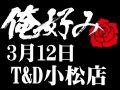 3月12日(金)俺好み in T&D 小松店