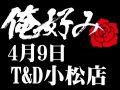 4月9日(金)俺好み in T&D 小松店